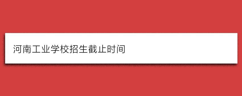 河南工业学校招生截止时间