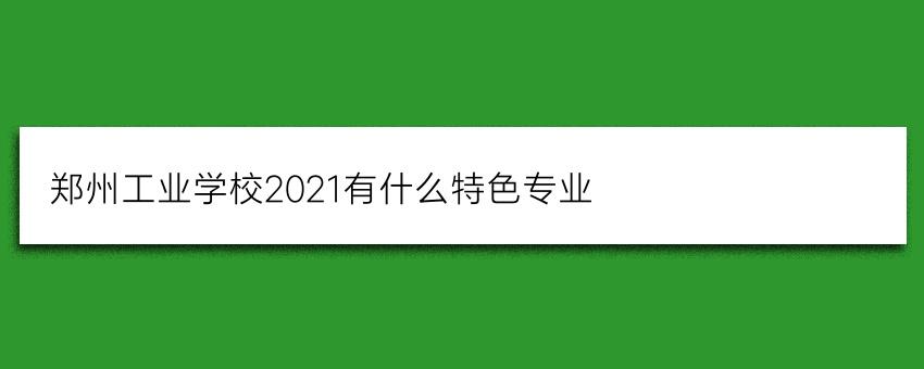 郑州工业学校2021有什么特色专业