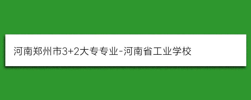 河南郑州市3+2大专专业-河南省工业学校