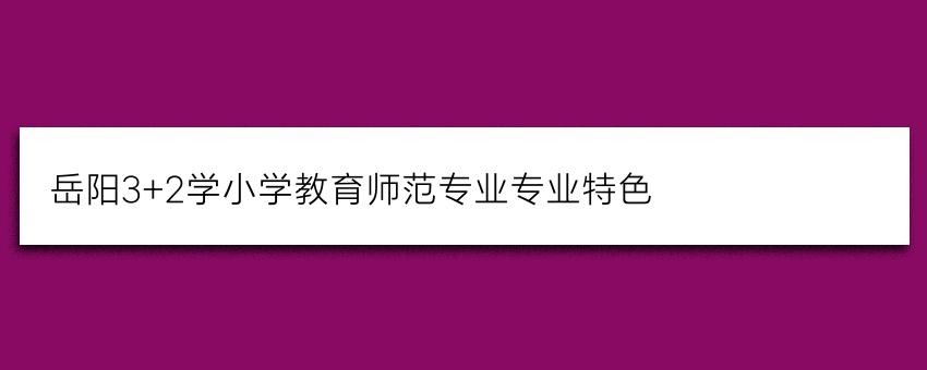 岳阳3+2学小学教育师范专业专业特色