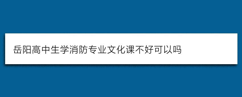 岳阳高中生学消防专业文化课不好可以吗