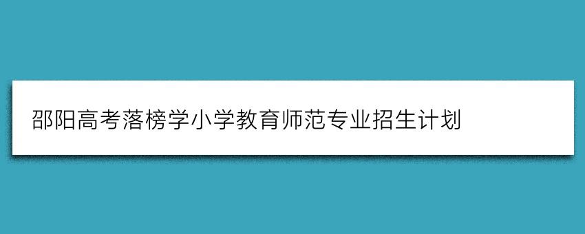 邵阳高考落榜学小学教育师范专业招生计划