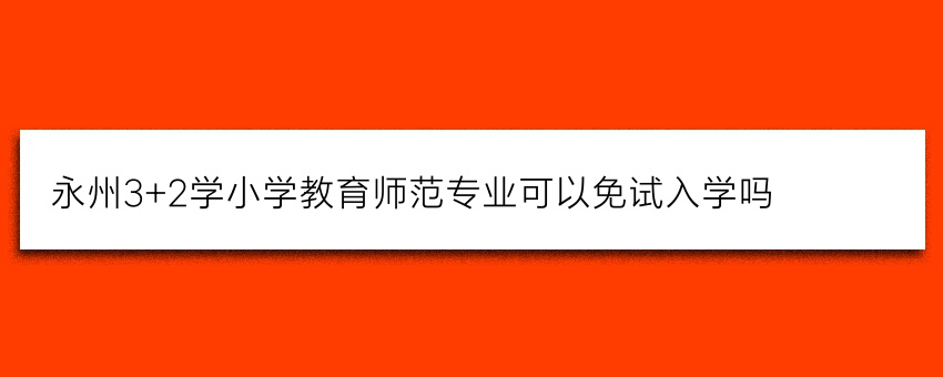 永州3+2学小学教育师范专业可以免试入学吗