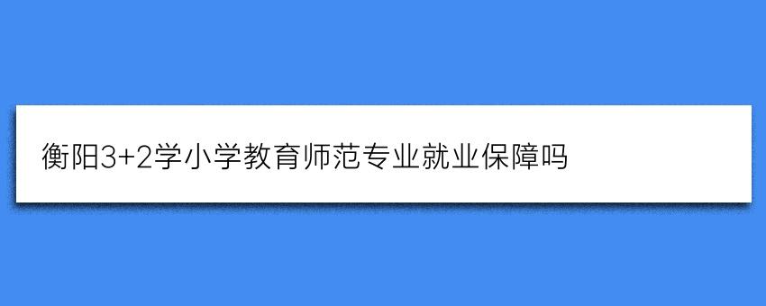 衡阳3+2学小学教育师范专业就业保障吗