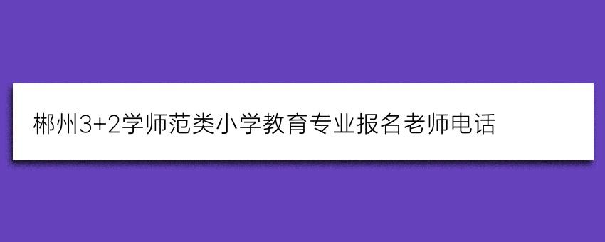 郴州3+2学师范类小学教育专业报名老师电话