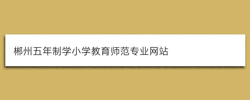 郴州五年制学小学教育师范专业网站
