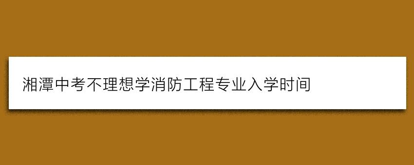 湘潭中考不理想学消防工程专业入学时间