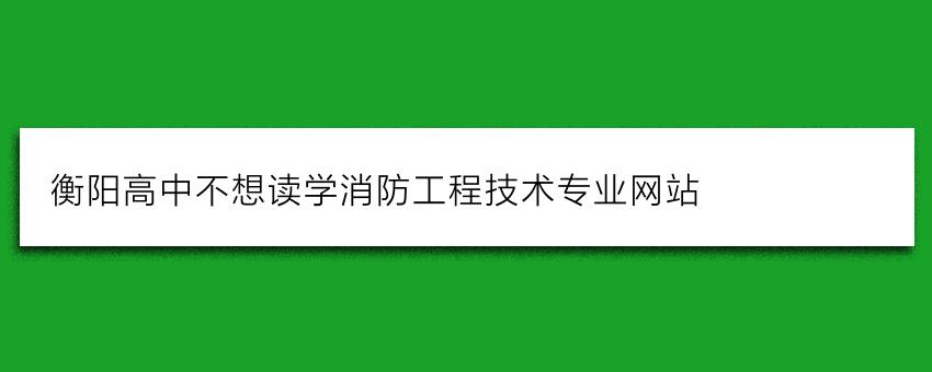 衡阳高中不想读学消防工程技术专业网站
