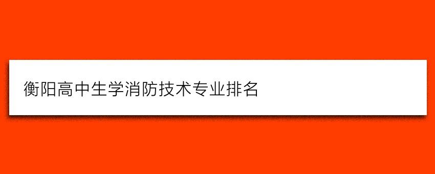 衡阳高中生学消防技术专业排名