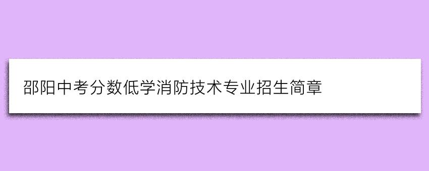 邵阳中考分数低学消防技术专业招生简章
