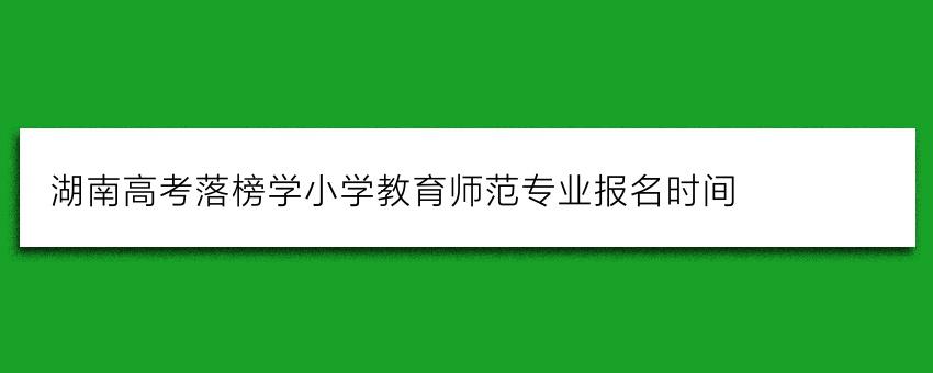 湖南高考落榜学小学教育师范专业报名时间