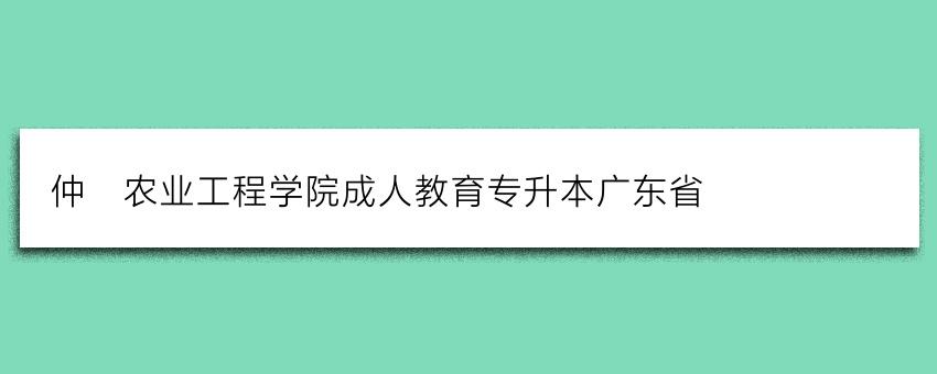 仲恺农业工程学院成人教育专升本广东省