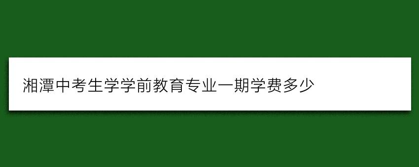 湘潭中考生学学前教育专业一期学费多少