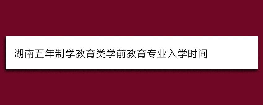 湖南五年制学教育类学前教育专业入学时间