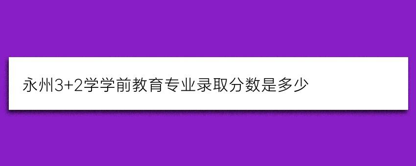 永州3+2学学前教育专业录取分数是多少