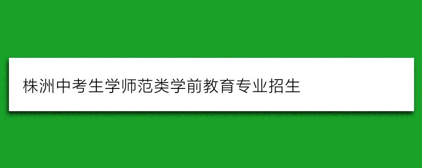 株洲中考生学师范类学前教育专业招生