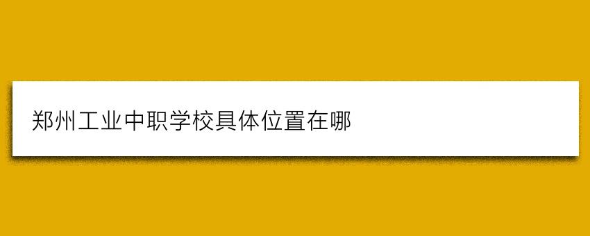 郑州工业中职学校具体位置在哪(择校须知)