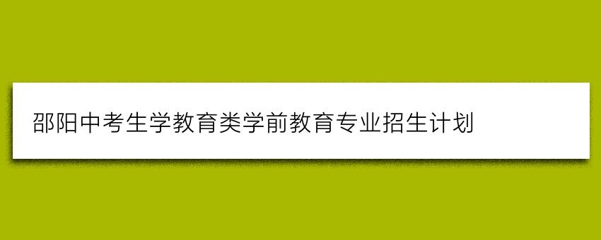 邵阳中考生学教育类学前教育专业招生计划