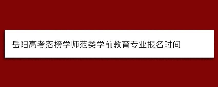 岳阳高考落榜学师范类学前教育专业报名时间