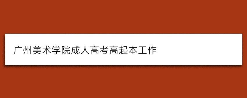 广州美术学院成人高考高起本工作