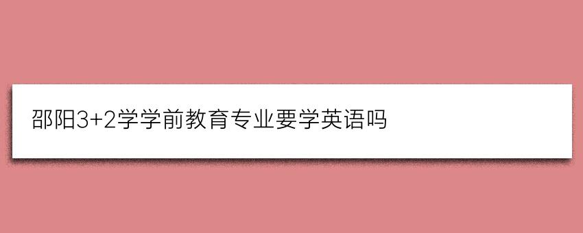 邵阳3+2学学前教育专业要学英语吗