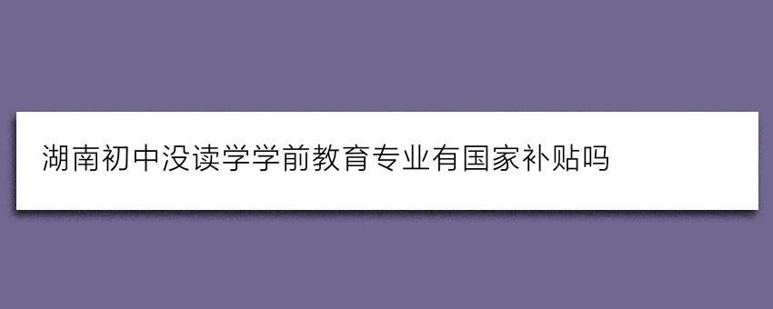 湖南初中没读学学前教育专业有国家补贴吗