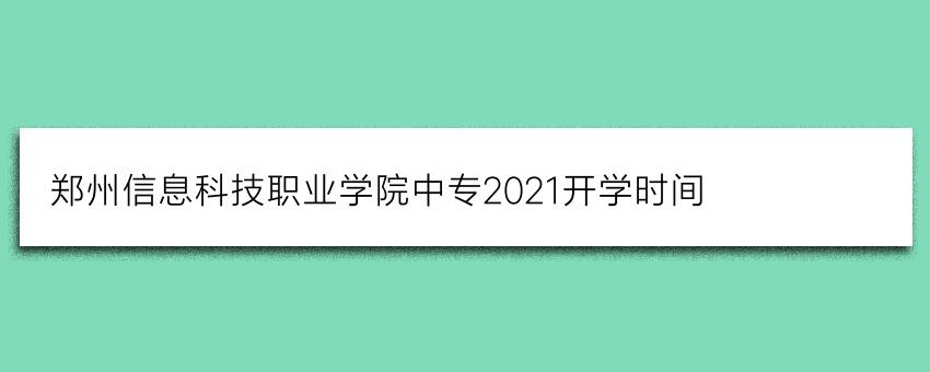 郑州信息科技职业学院中专2021开学时间(报名必看)