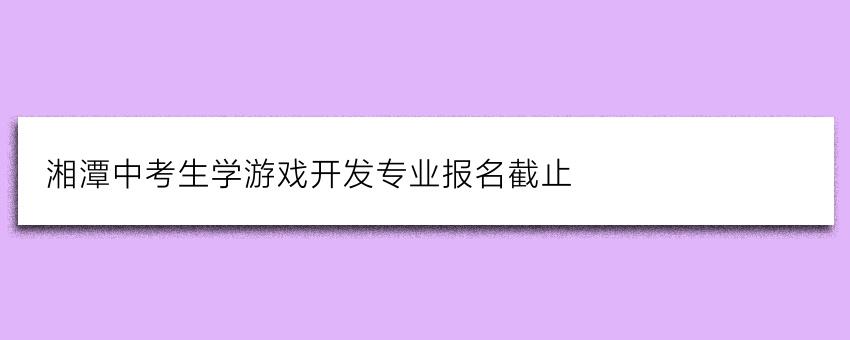 湘潭中考生学游戏开发专业报名截止