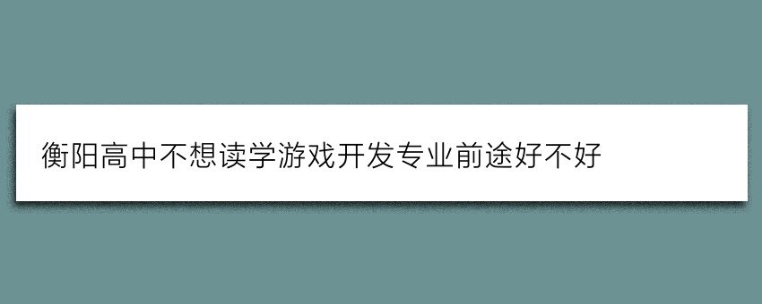 衡阳高中不想读学游戏开发专业前途好不好