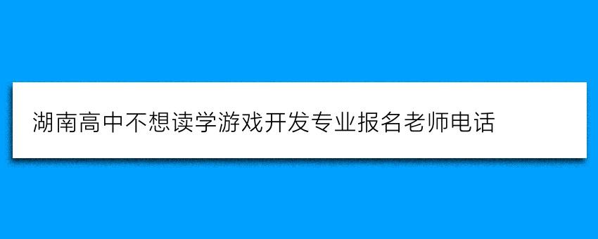 湖南高中不想读学游戏开发专业报名老师电话