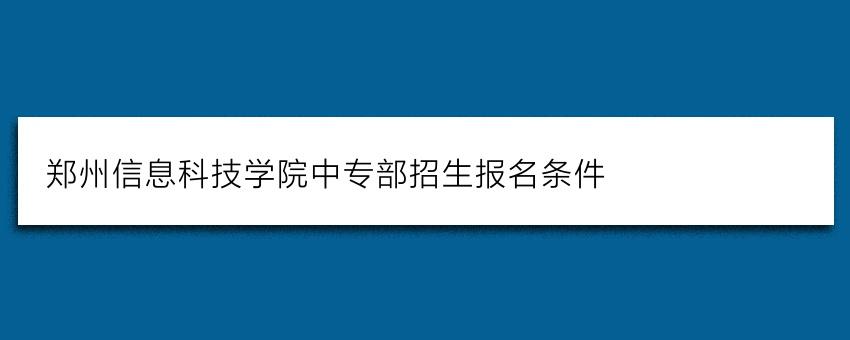 郑州信息科技学院中专部招生报名条件(强烈推荐)