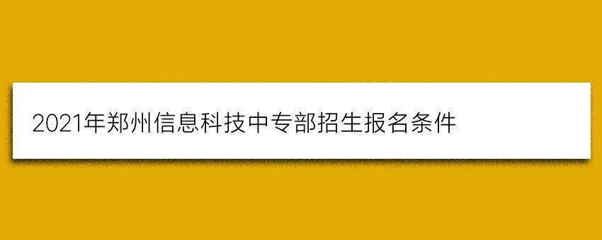 2021年郑州信息科技中专部招生报名条件(学生必看)