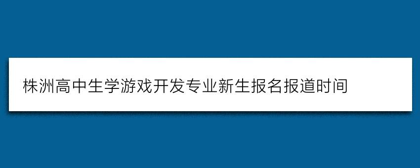 株洲高中生学游戏开发专业新生报名报道时间