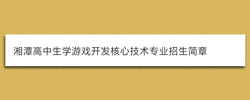 湘潭高中生学游戏开发核心技术专业招生简章