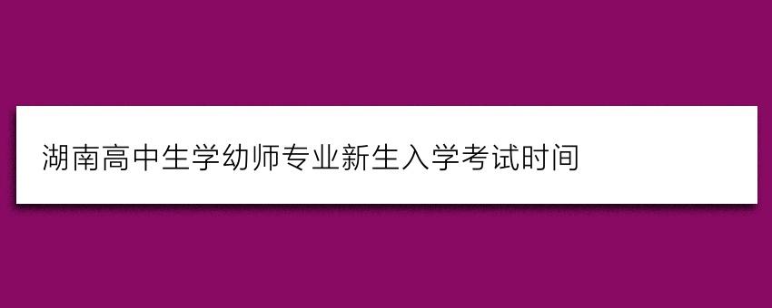 湖南高中生学幼师专业新生入学考试时间