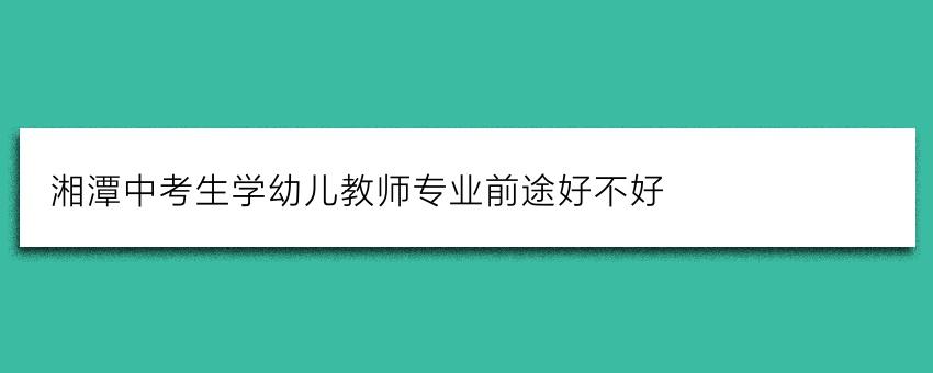 湘潭中考生学幼儿教师专业前途好不好