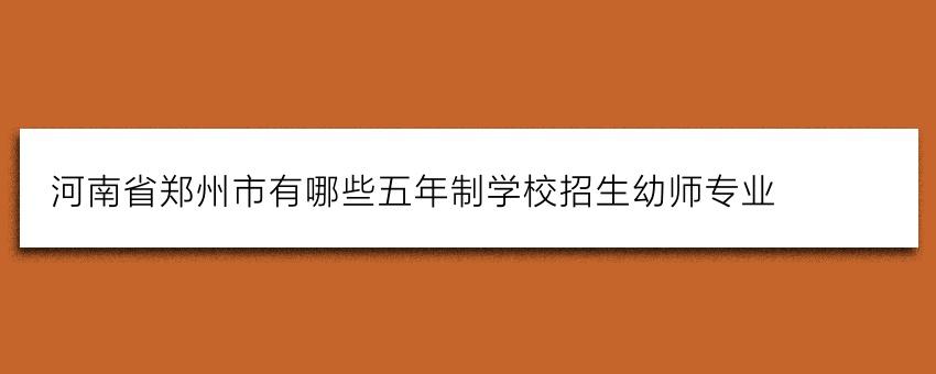 河南省郑州市有哪些五年制学校招生幼师专业