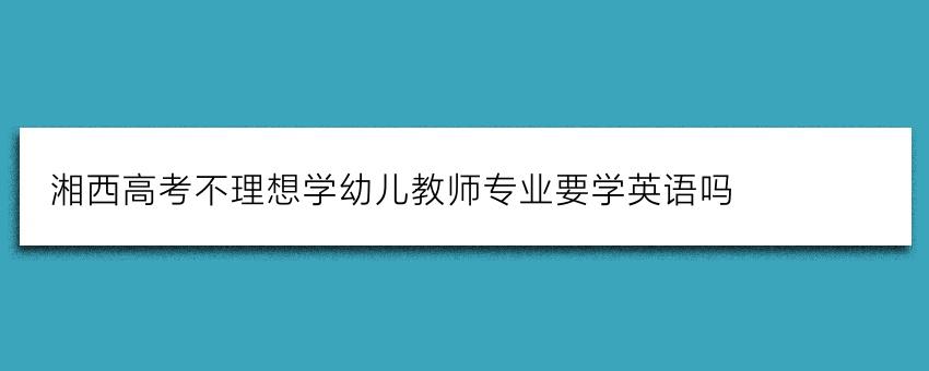 湘西高考不理想学幼儿教师专业要学英语吗