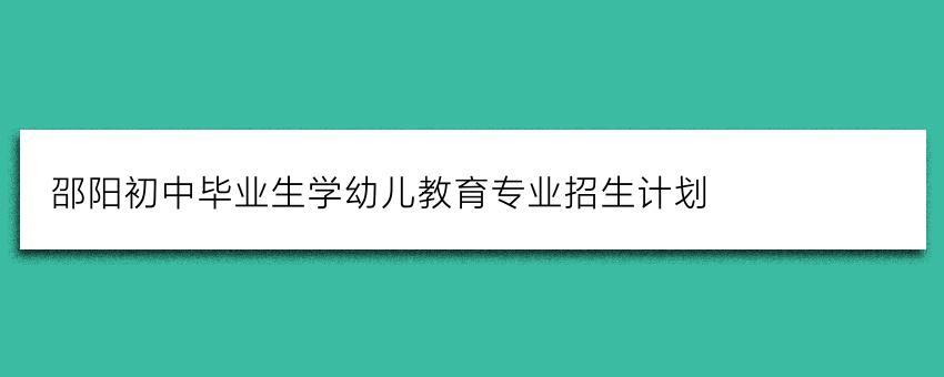 邵阳初中毕业生学幼儿教育专业招生计划