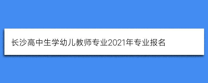长沙高中生学幼儿教师专业2021年专业报名