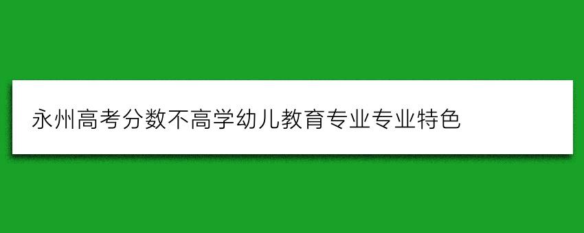 永州高考分数不高学幼儿教育专业专业特色