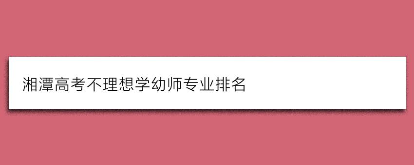 湘潭高考不理想学幼师专业排名