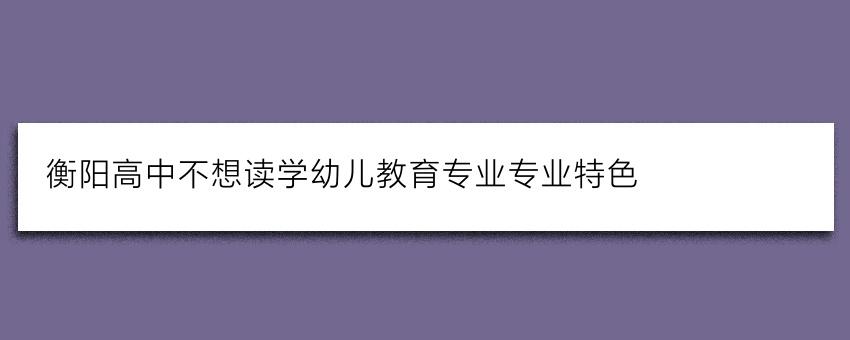 衡阳高中不想读学幼儿教育专业专业特色