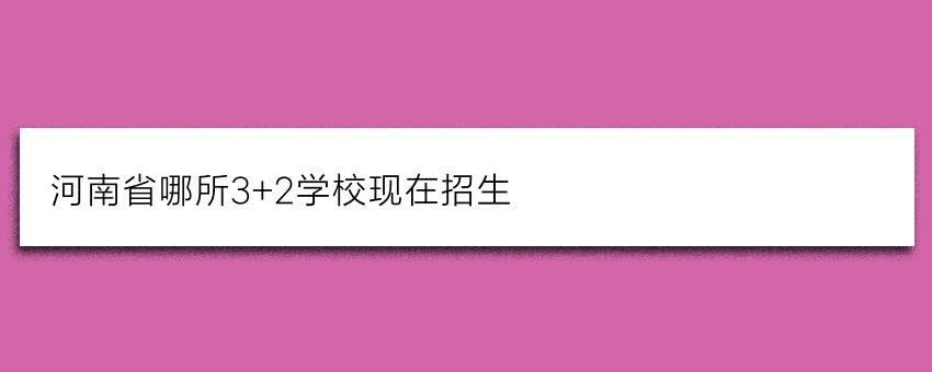 河南省哪所3+2学校现在招生