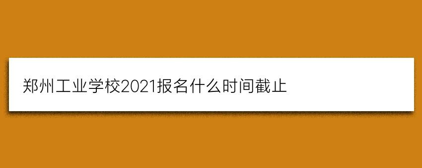 郑州工业学校2021报名什么时间截止