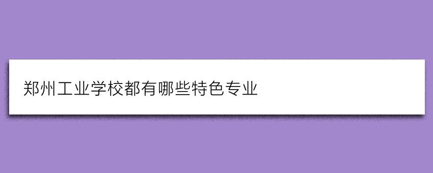 郑州工业学校都有哪些特色专业