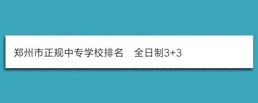 郑州市正规中专学校排名_全日制3+3
