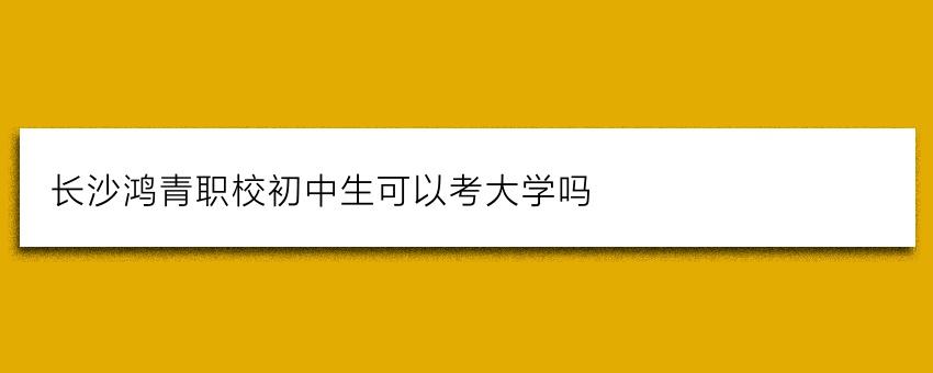 长沙鸿箐职校初中生可以考大学吗