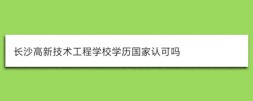 长沙高新技术工程学校学历国家认可吗