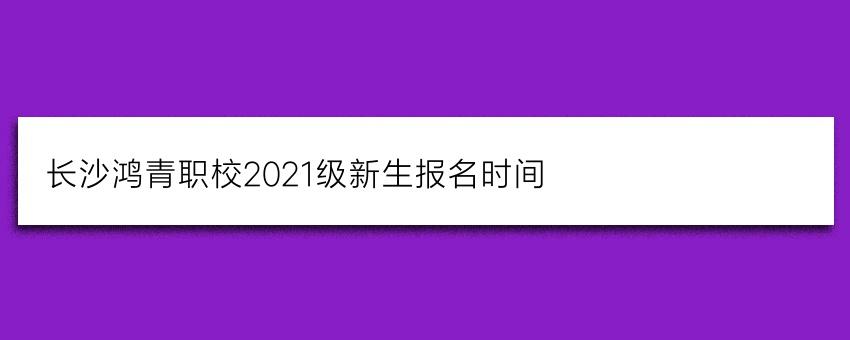 长沙鸿箐职校2021级新生报名时间